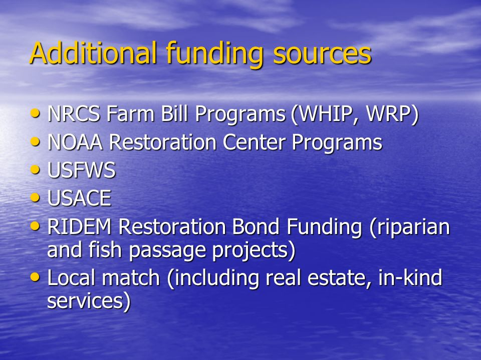 Additional funding sources NRCS Farm Bill Programs (WHIP, WRP) NRCS Farm Bill Programs (WHIP, WRP) NOAA Restoration Center Programs NOAA Restoration Center Programs USFWS USFWS USACE USACE RIDEM Restoration Bond Funding (riparian and fish passage projects) RIDEM Restoration Bond Funding (riparian and fish passage projects) Local match (including real estate, in-kind services) Local match (including real estate, in-kind services)
