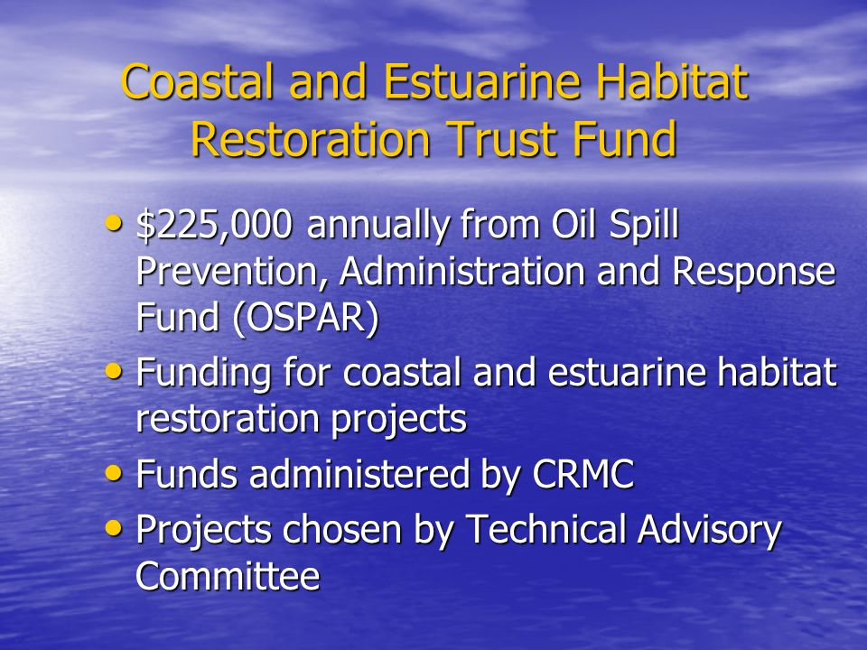 Coastal and Estuarine Habitat Restoration Trust Fund $225,000 annually from Oil Spill Prevention, Administration and Response Fund (OSPAR) $225,000 annually from Oil Spill Prevention, Administration and Response Fund (OSPAR) Funding for coastal and estuarine habitat restoration projects Funding for coastal and estuarine habitat restoration projects Funds administered by CRMC Funds administered by CRMC Projects chosen by Technical Advisory Committee Projects chosen by Technical Advisory Committee