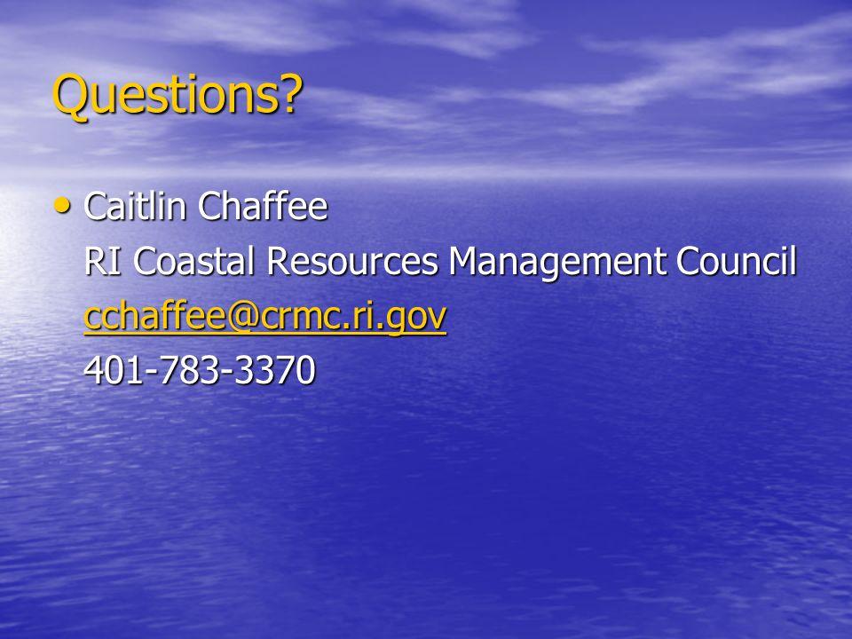 Questions? Caitlin Chaffee Caitlin Chaffee RI Coastal Resources Management Council cchaffee@crmc.ri.gov 401-783-3370