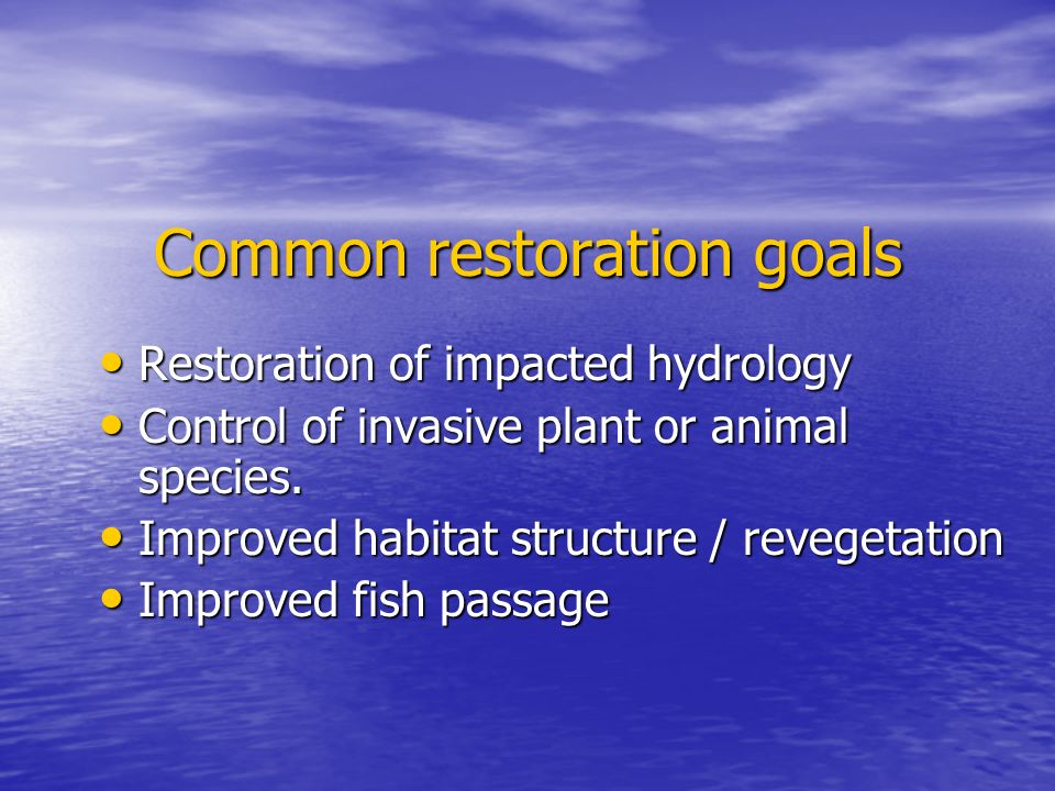 Common restoration goals Restoration of impacted hydrology Restoration of impacted hydrology Control of invasive plant or animal species.