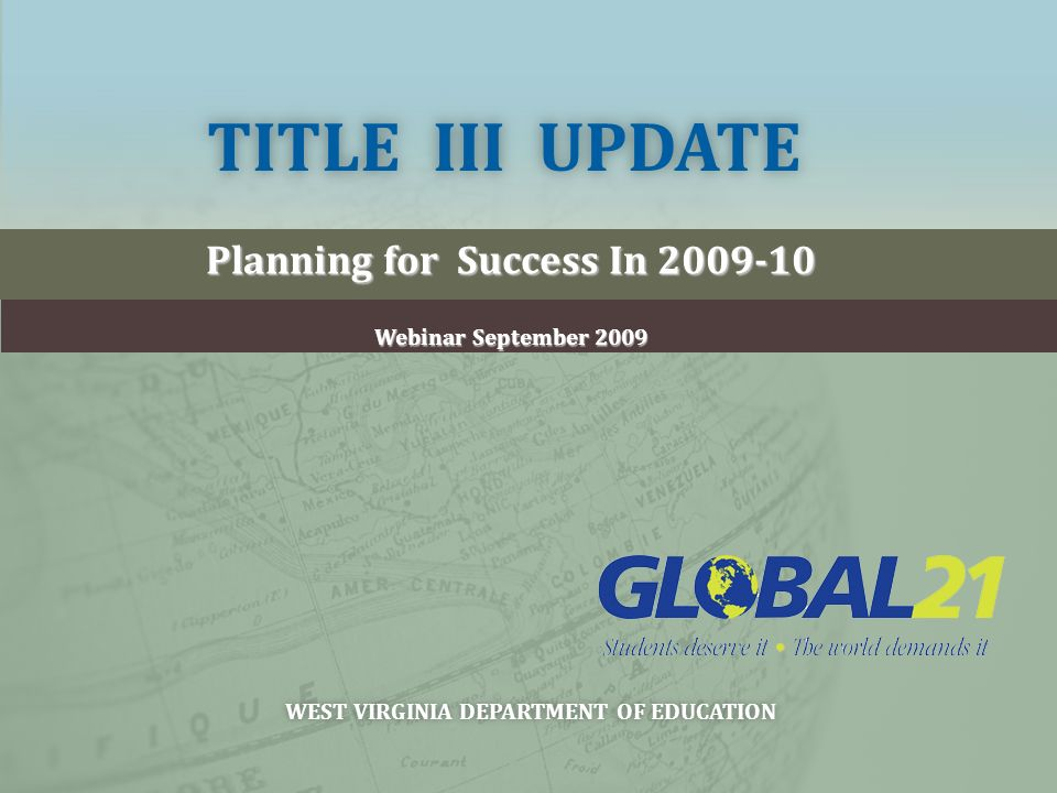 TITLE III UPDATETITLE III UPDATE Planning for Success In 2009-10 Webinar September 2009 WEST VIRGINIA DEPARTMENT OF EDUCATIONWEST VIRGINIA DEPARTMENT OF EDUCATION