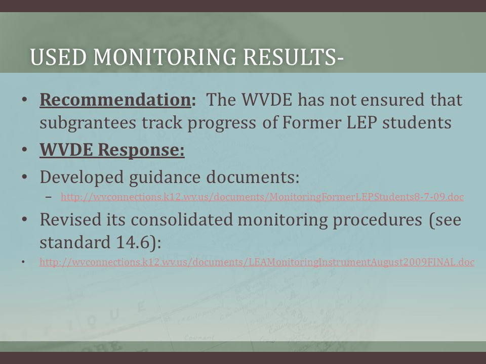 USED MONITORING RESULTS-USED MONITORING RESULTS- Recommendation: The WVDE has not ensured that subgrantees track progress of Former LEP students WVDE Response: Developed guidance documents: – http://wvconnections.k12.wv.us/documents/MonitoringFormerLEPStudents8-7-09.doc http://wvconnections.k12.wv.us/documents/MonitoringFormerLEPStudents8-7-09.doc Revised its consolidated monitoring procedures (see standard 14.6): http://wvconnections.k12.wv.us/documents/LEAMonitoringInstrumentAugust2009FINAL.doc