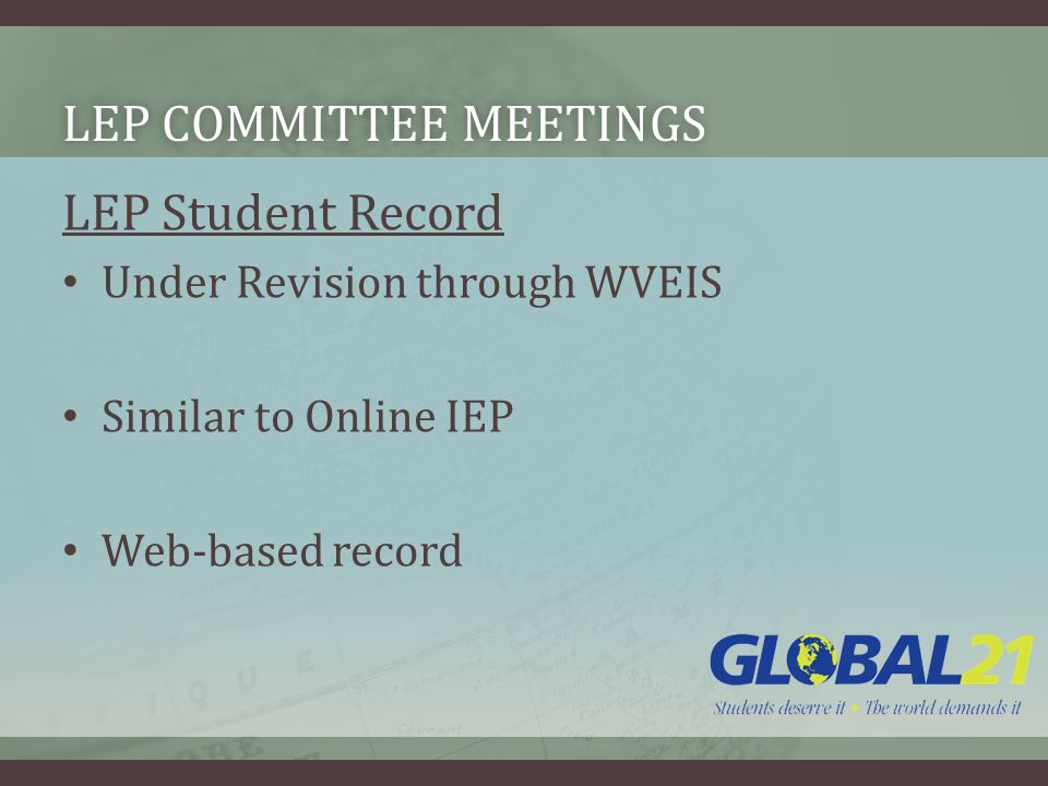 LEP COMMITTEE MEETINGSLEP COMMITTEE MEETINGS LEP Student Record Under Revision through WVEIS Similar to Online IEP Web-based record