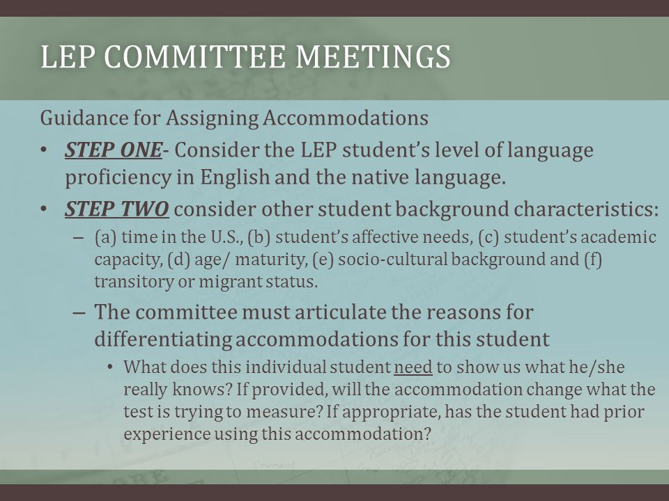 LEP COMMITTEE MEETINGSLEP COMMITTEE MEETINGS Guidance for Assigning Accommodations STEP ONE- Consider the LEP students level of language proficiency in English and the native language.