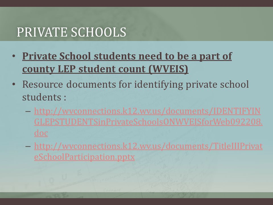 PRIVATE SCHOOLSPRIVATE SCHOOLS Private School students need to be a part of county LEP student count (WVEIS) Resource documents for identifying private school students : – http://wvconnections.k12.wv.us/documents/IDENTIFYIN GLEPSTUDENTSinPrivateSchoolsONWVEISforWeb092208.