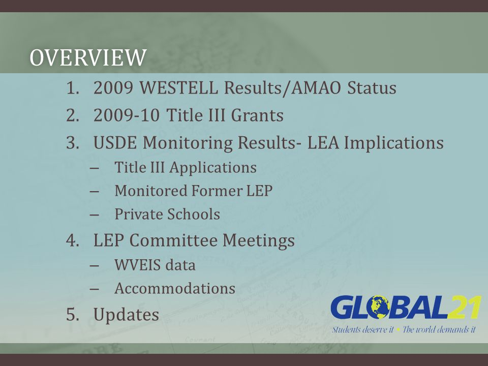 OVERVIEW 1.2009 WESTELL Results/AMAO Status 2.2009-10 Title III Grants 3.USDE Monitoring Results- LEA Implications – Title III Applications – Monitored Former LEP – Private Schools 4.LEP Committee Meetings – WVEIS data – Accommodations 5.Updates