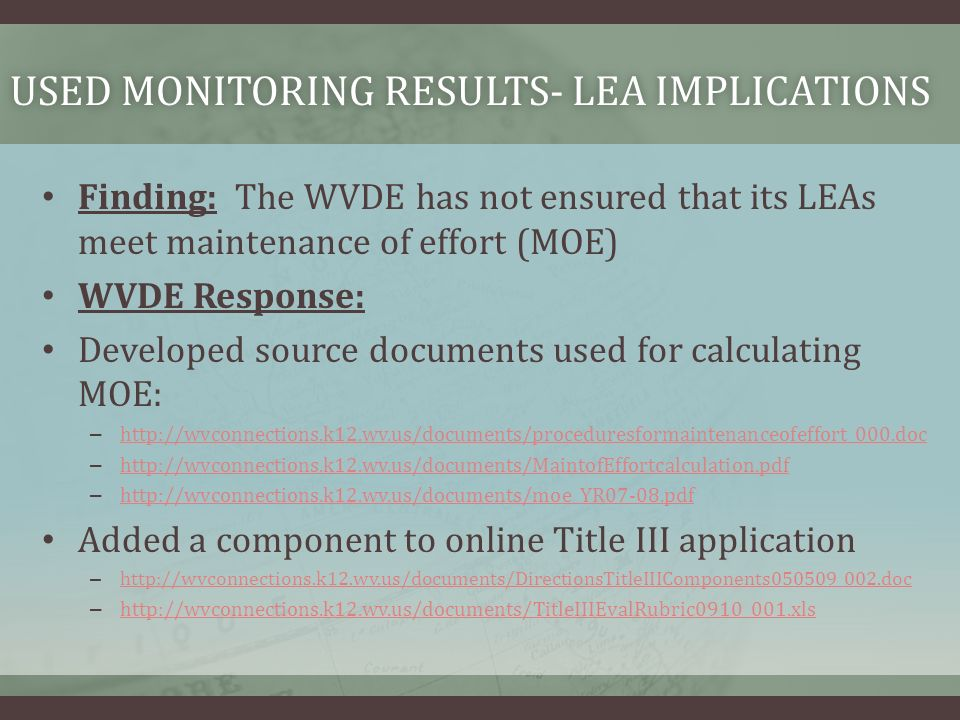 USED MONITORING RESULTS- LEA IMPLICATIONSUSED MONITORING RESULTS- LEA IMPLICATIONS Finding: The WVDE has not ensured that its LEAs meet maintenance of effort (MOE) WVDE Response: Developed source documents used for calculating MOE: – http://wvconnections.k12.wv.us/documents/proceduresformaintenanceofeffort_000.doc http://wvconnections.k12.wv.us/documents/proceduresformaintenanceofeffort_000.doc – http://wvconnections.k12.wv.us/documents/MaintofEffortcalculation.pdf http://wvconnections.k12.wv.us/documents/MaintofEffortcalculation.pdf – http://wvconnections.k12.wv.us/documents/moe_YR07-08.pdf http://wvconnections.k12.wv.us/documents/moe_YR07-08.pdf Added a component to online Title III application – http://wvconnections.k12.wv.us/documents/DirectionsTitleIIIComponents050509_002.doc http://wvconnections.k12.wv.us/documents/DirectionsTitleIIIComponents050509_002.doc – http://wvconnections.k12.wv.us/documents/TitleIIIEvalRubric0910_001.xls http://wvconnections.k12.wv.us/documents/TitleIIIEvalRubric0910_001.xls