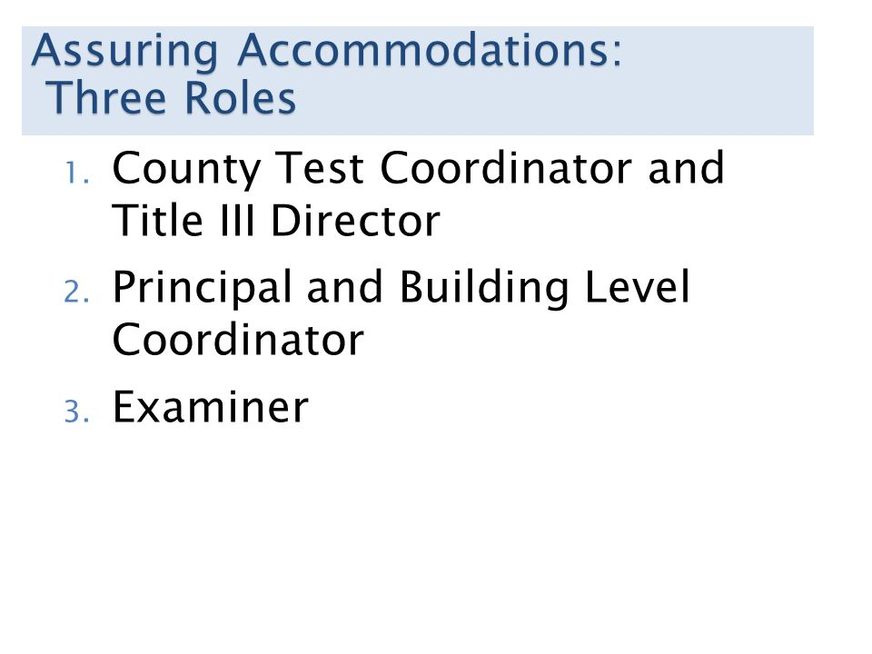 Assuring Accommodations: Three Roles Three Roles 1. County Test Coordinator and Title III Director 2. Principal and Building Level Coordinator 3. Exam