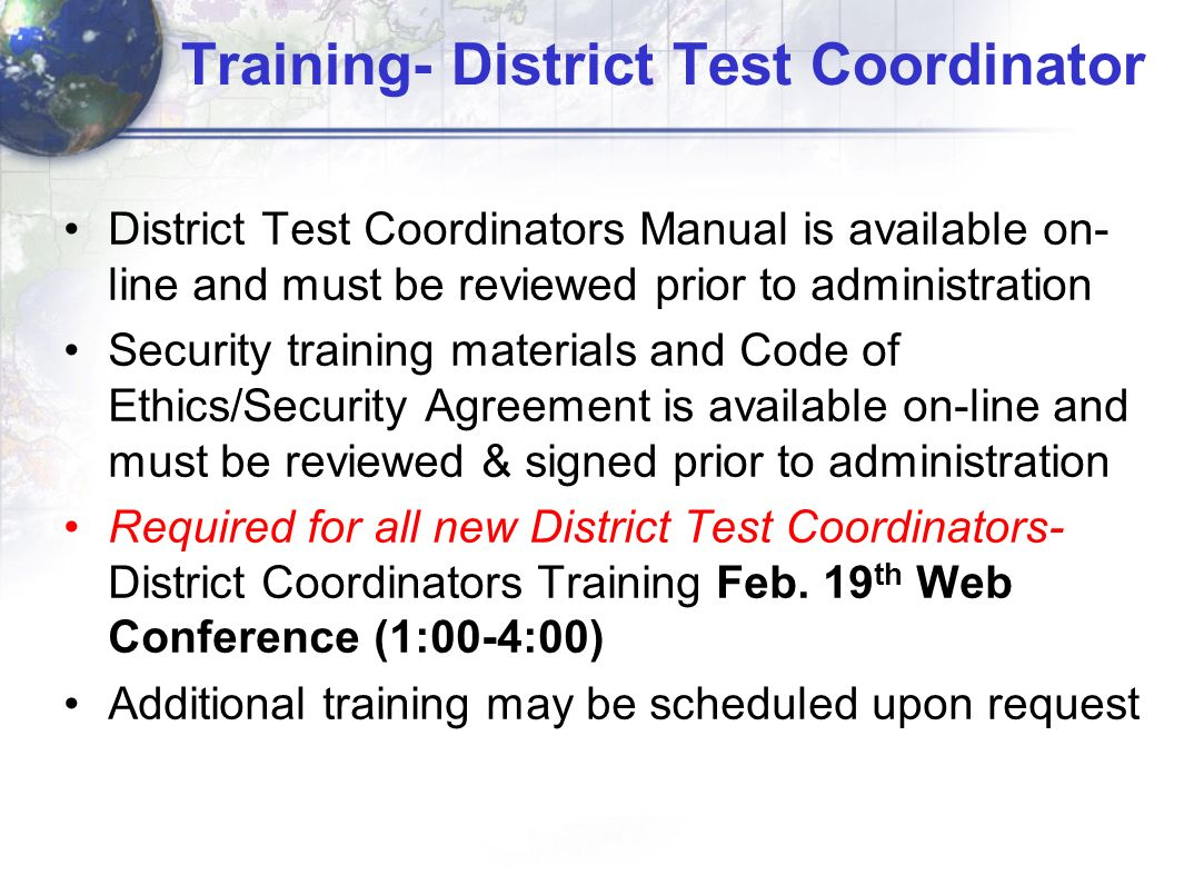 Training- District Test Coordinator District Test Coordinators Manual is available on- line and must be reviewed prior to administration Security training materials and Code of Ethics/Security Agreement is available on-line and must be reviewed & signed prior to administration Required for all new District Test Coordinators- District Coordinators Training Feb.