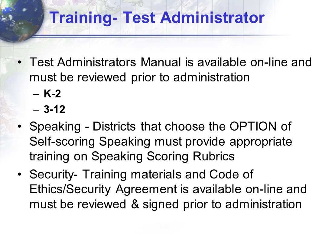 Training- Test Administrator Test Administrators Manual is available on-line and must be reviewed prior to administration –K-2 –3-12 Speaking - Districts that choose the OPTION of Self-scoring Speaking must provide appropriate training on Speaking Scoring Rubrics Security- Training materials and Code of Ethics/Security Agreement is available on-line and must be reviewed & signed prior to administration