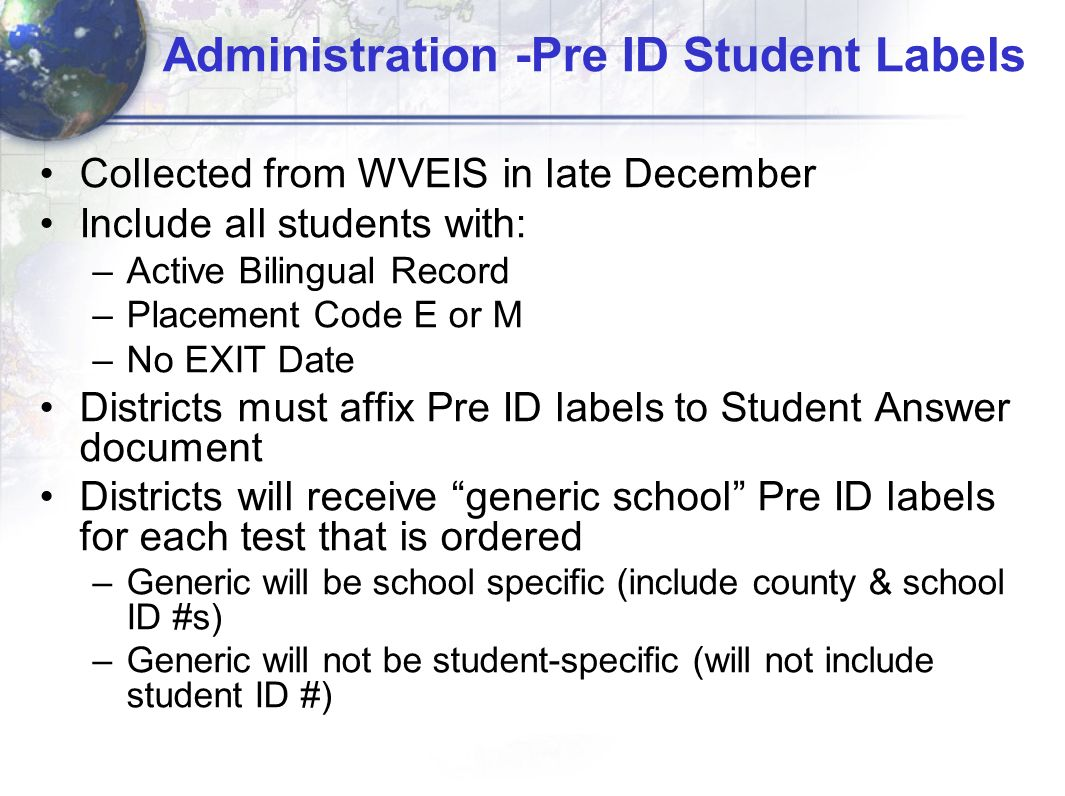 Administration -Pre ID Student Labels Collected from WVEIS in late December Include all students with: –Active Bilingual Record –Placement Code E or M –No EXIT Date Districts must affix Pre ID labels to Student Answer document Districts will receive generic school Pre ID labels for each test that is ordered –Generic will be school specific (include county & school ID #s) –Generic will not be student-specific (will not include student ID #)