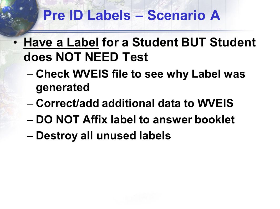 Pre ID Labels – Scenario A Have a Label for a Student BUT Student does NOT NEED Test –Check WVEIS file to see why Label was generated –Correct/add additional data to WVEIS –DO NOT Affix label to answer booklet –Destroy all unused labels