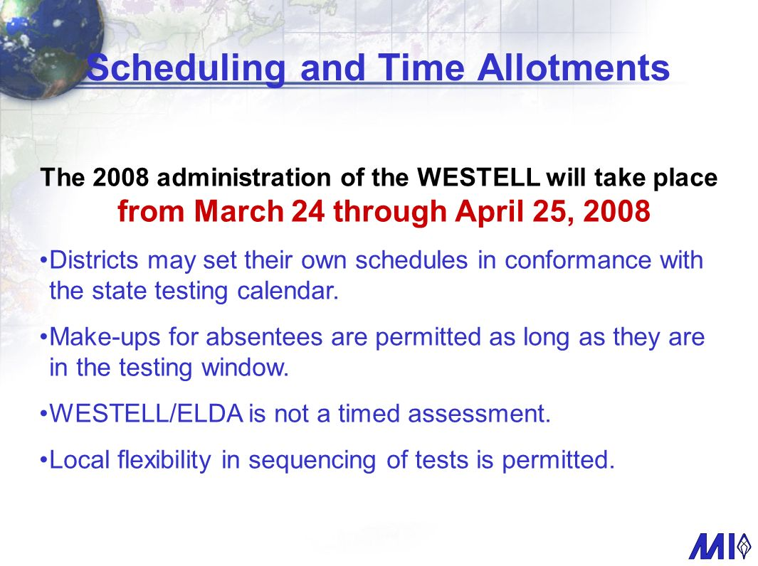 Scheduling and Time Allotments The 2008 administration of the WESTELL will take place from March 24 through April 25, 2008 Districts may set their own schedules in conformance with the state testing calendar.