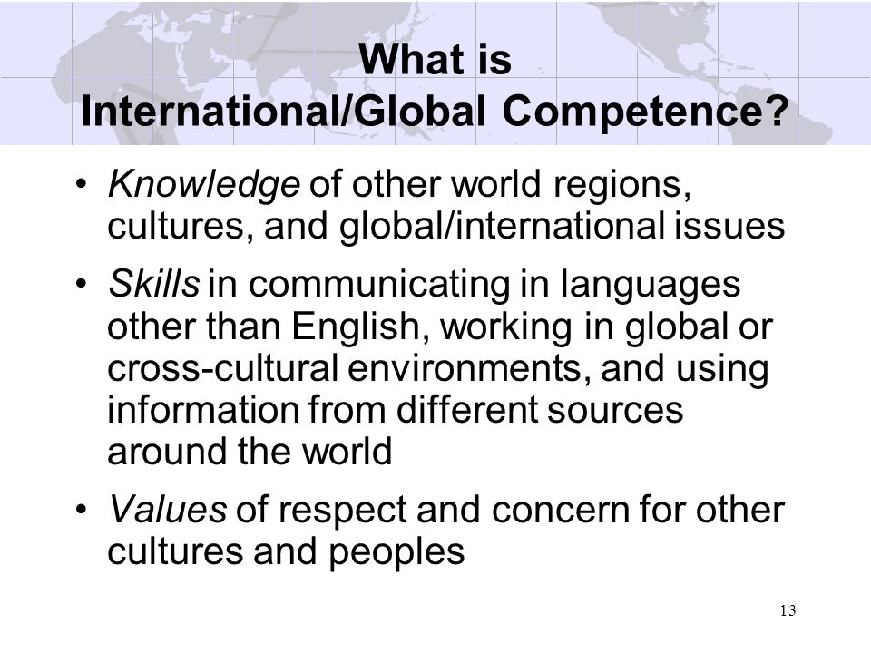 13 What is International/Global Competence? Knowledge of other world regions, cultures, and global/international issues Skills in communicating in lan