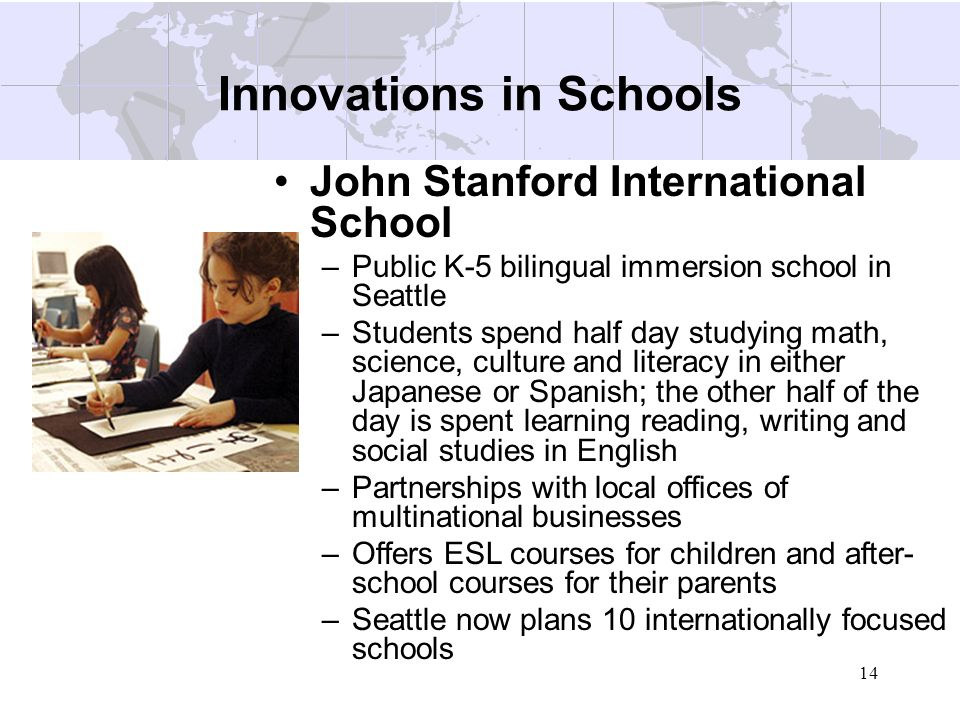 14 Innovations in Schools John Stanford International School –Public K-5 bilingual immersion school in Seattle –Students spend half day studying math,
