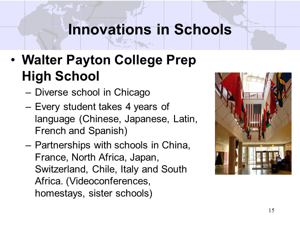 15 Innovations in Schools Walter Payton College Prep High School –Diverse school in Chicago –Every student takes 4 years of language (Chinese, Japanes