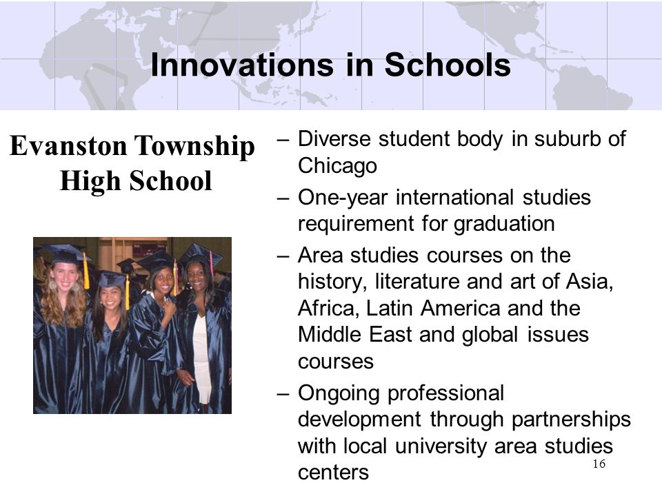 16 Innovations in Schools –Diverse student body in suburb of Chicago –One-year international studies requirement for graduation –Area studies courses