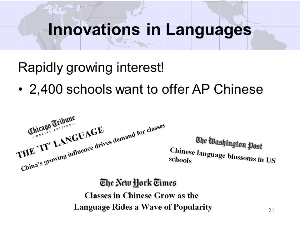 21 Innovations in Languages Rapidly growing interest! 2,400 schools want to offer AP Chinese