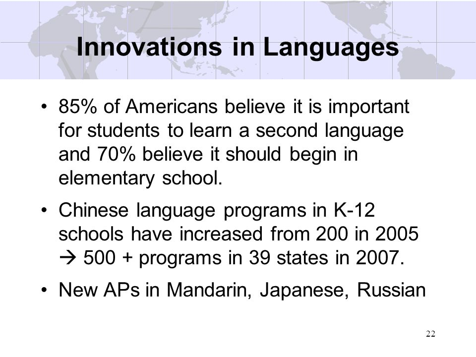 22 Innovations in Languages 85% of Americans believe it is important for students to learn a second language and 70% believe it should begin in elemen