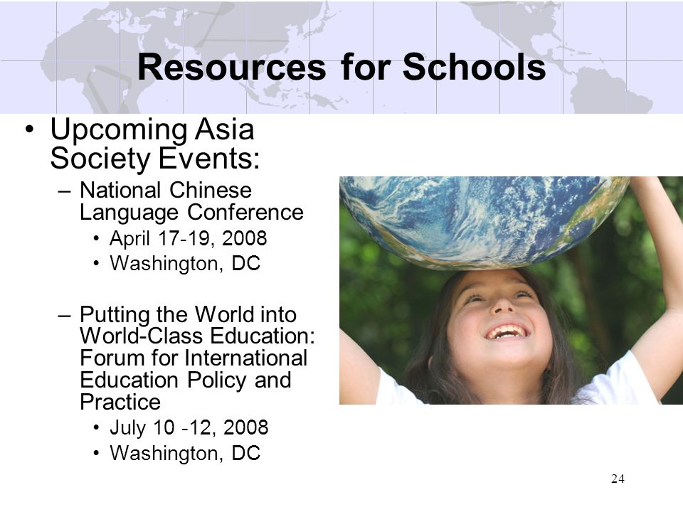 24 Resources for Schools Upcoming Asia Society Events: –National Chinese Language Conference April 17-19, 2008 Washington, DC –Putting the World into