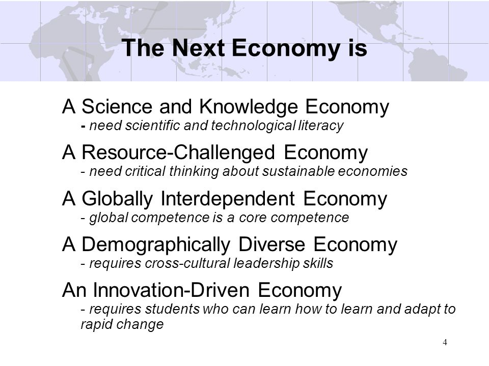 4 The Next Economy is A Science and Knowledge Economy - need scientific and technological literacy A Resource-Challenged Economy - need critical think