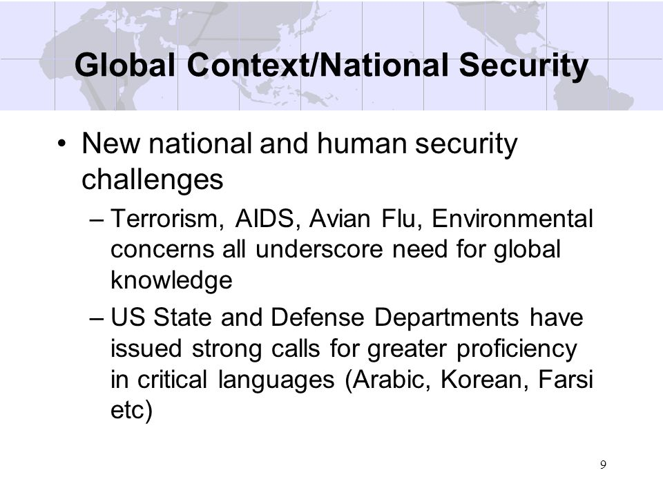 9 Global Context/National Security New national and human security challenges –Terrorism, AIDS, Avian Flu, Environmental concerns all underscore need