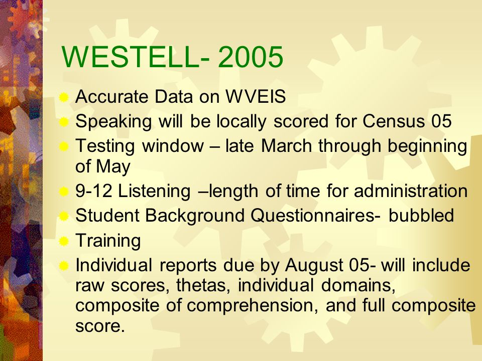 WESTELL- 2005 Accurate Data on WVEIS Speaking will be locally scored for Census 05 Testing window – late March through beginning of May 9-12 Listening –length of time for administration Student Background Questionnaires- bubbled Training Individual reports due by August 05- will include raw scores, thetas, individual domains, composite of comprehension, and full composite score.