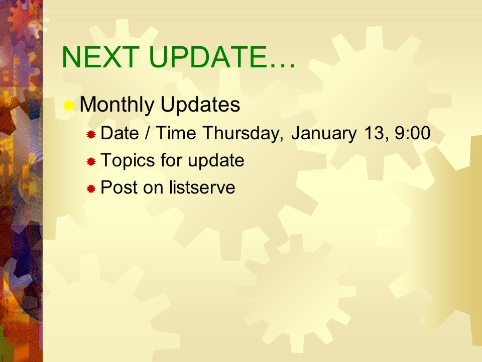 NEXT UPDATE… Monthly Updates Date / Time Thursday, January 13, 9:00 Topics for update Post on listserve