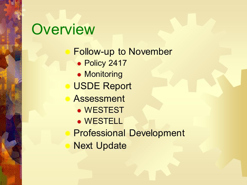 Overview Follow-up to November Policy 2417 Monitoring USDE Report Assessment WESTEST WESTELL Professional Development Next Update