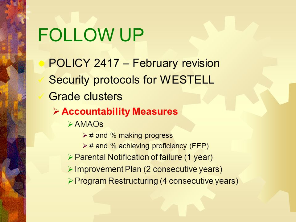 FOLLOW UP POLICY 2417 – February revision Security protocols for WESTELL Grade clusters Accountability Measures AMAOs # and % making progress # and % achieving proficiency (FEP) Parental Notification of failure (1 year) Improvement Plan (2 consecutive years) Program Restructuring (4 consecutive years)