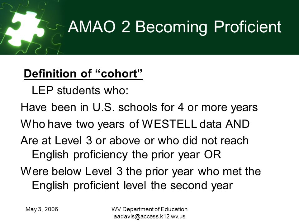 May 3, 2006WV Department of Education AMAO 2 Becoming Proficient Definition of cohort LEP students who: Have been in U.S.