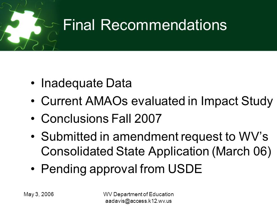 May 3, 2006WV Department of Education Final Recommendations Inadequate Data Current AMAOs evaluated in Impact Study Conclusions Fall 2007 Submitted in amendment request to WVs Consolidated State Application (March 06) Pending approval from USDE