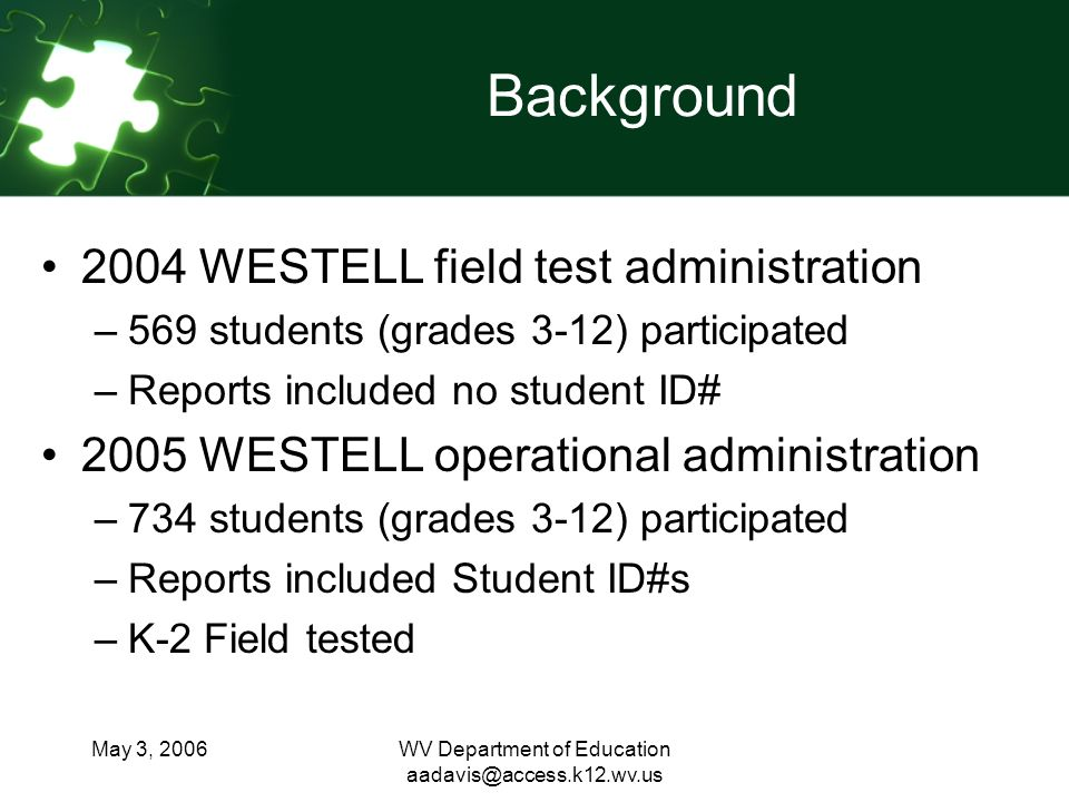 May 3, 2006WV Department of Education aadavis@access.k12.wv.us Data Limitations Limited by small number of matching scores (274 matching scores) Current data includes 2004 Field test data Does not include K-2 testing Does not include 3 data points Student records are not linked by Student ID#s (susceptible to human error)
