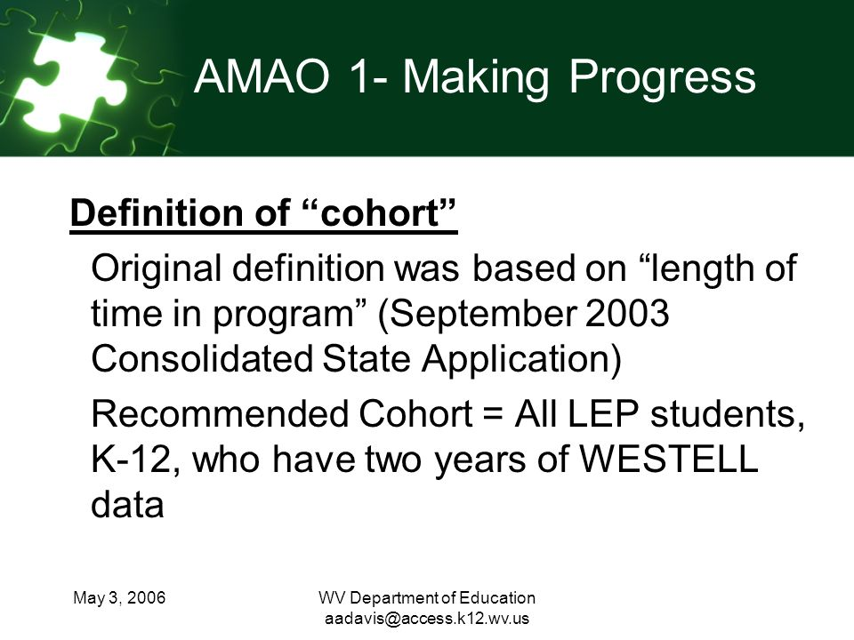 May 3, 2006WV Department of Education AMAO 1- Making Progress Definition of cohort Original definition was based on length of time in program (September 2003 Consolidated State Application) Recommended Cohort = All LEP students, K-12, who have two years of WESTELL data