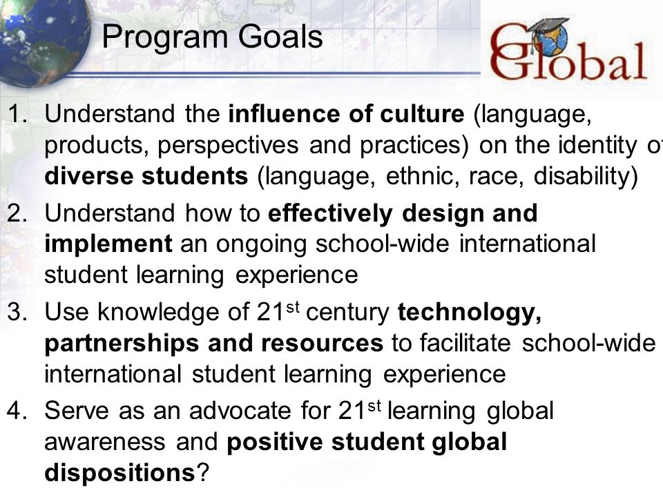 Program Goals 1.Understand the influence of culture (language, products, perspectives and practices) on the identity of diverse students (language, ethnic, race, disability) 2.Understand how to effectively design and implement an ongoing school-wide international student learning experience 3.Use knowledge of 21 st century technology, partnerships and resources to facilitate school-wide international student learning experience 4.Serve as an advocate for 21 st learning global awareness and positive student global dispositions