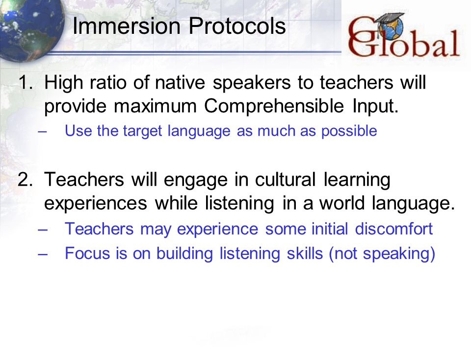 Immersion Protocols 1.High ratio of native speakers to teachers will provide maximum Comprehensible Input. –Use the target language as much as possibl