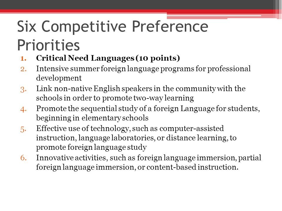 Six Competitive Preference Priorities 1.Critical Need Languages (10 points) 2.Intensive summer foreign language programs for professional development 3.Link non-native English speakers in the community with the schools in order to promote two-way learning 4.Promote the sequential study of a foreign Language for students, beginning in elementary schools 5.Effective use of technology, such as computer-assisted instruction, language laboratories, or distance learning, to promote foreign language study 6.Innovative activities, such as foreign language immersion, partial foreign language immersion, or content-based instruction.