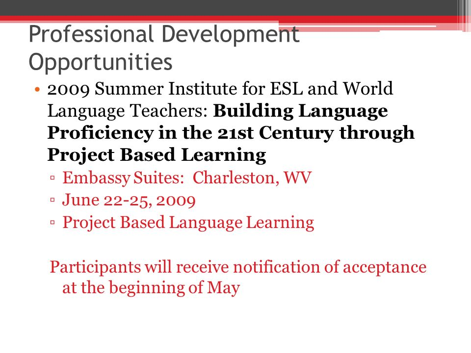 Professional Development Opportunities 2009 Summer Institute for ESL and World Language Teachers: Building Language Proficiency in the 21st Century through Project Based Learning Embassy Suites: Charleston, WV June 22-25, 2009 Project Based Language Learning Participants will receive notification of acceptance at the beginning of May