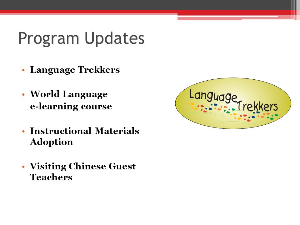 Program Updates Language Trekkers World Language e-learning course Instructional Materials Adoption Visiting Chinese Guest Teachers