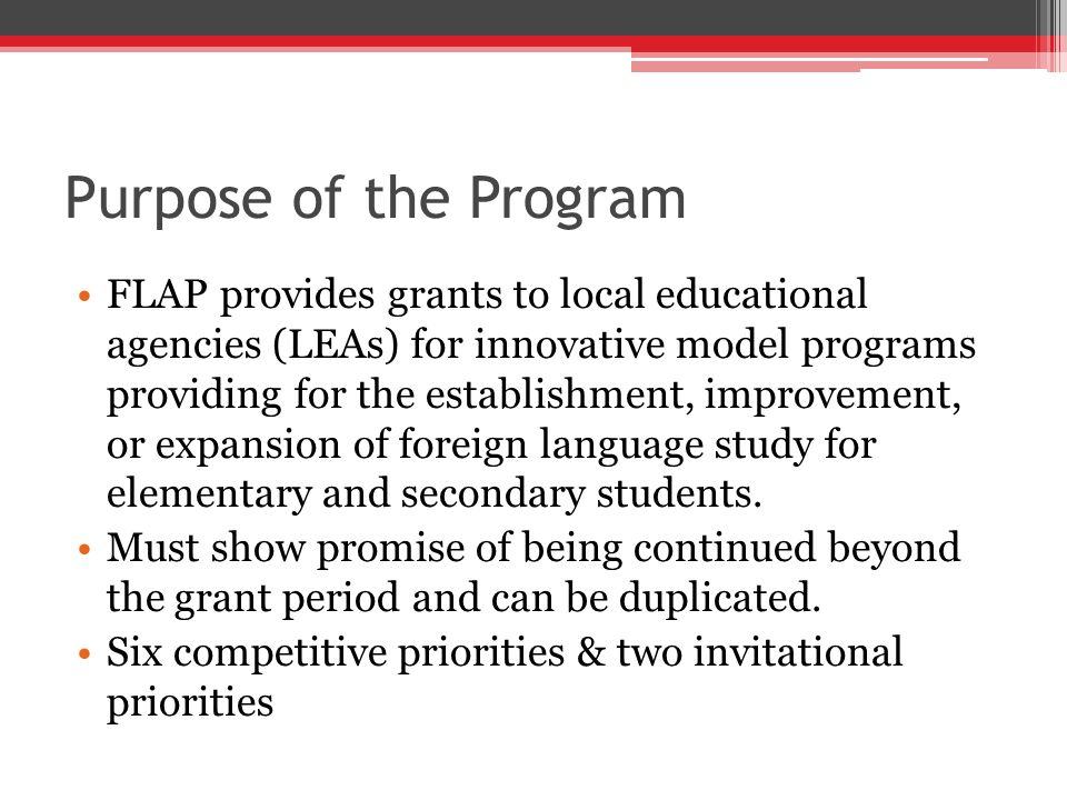 Purpose of the Program FLAP provides grants to local educational agencies (LEAs) for innovative model programs providing for the establishment, improvement, or expansion of foreign language study for elementary and secondary students.