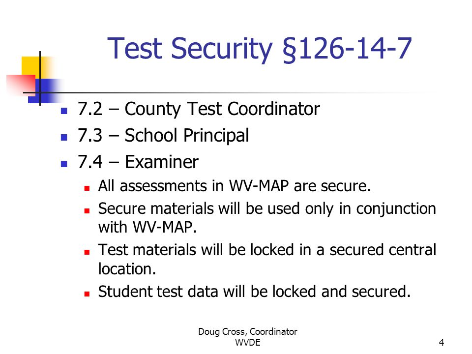 Doug Cross, Coordinator WVDE4 Test Security §126-14-7 7.2 – County Test Coordinator 7.3 – School Principal 7.4 – Examiner All assessments in WV-MAP ar