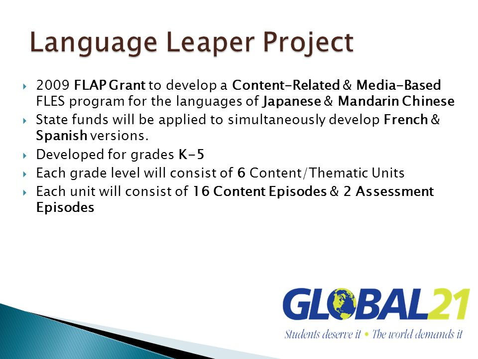 2009 FLAP Grant to develop a Content-Related & Media-Based FLES program for the languages of Japanese & Mandarin Chinese State funds will be applied to simultaneously develop French & Spanish versions.