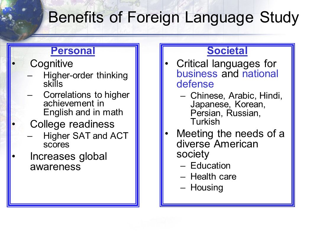 Benefits of Foreign Language Study Personal Cognitive –Higher-order thinking skills –Correlations to higher achievement in English and in math College