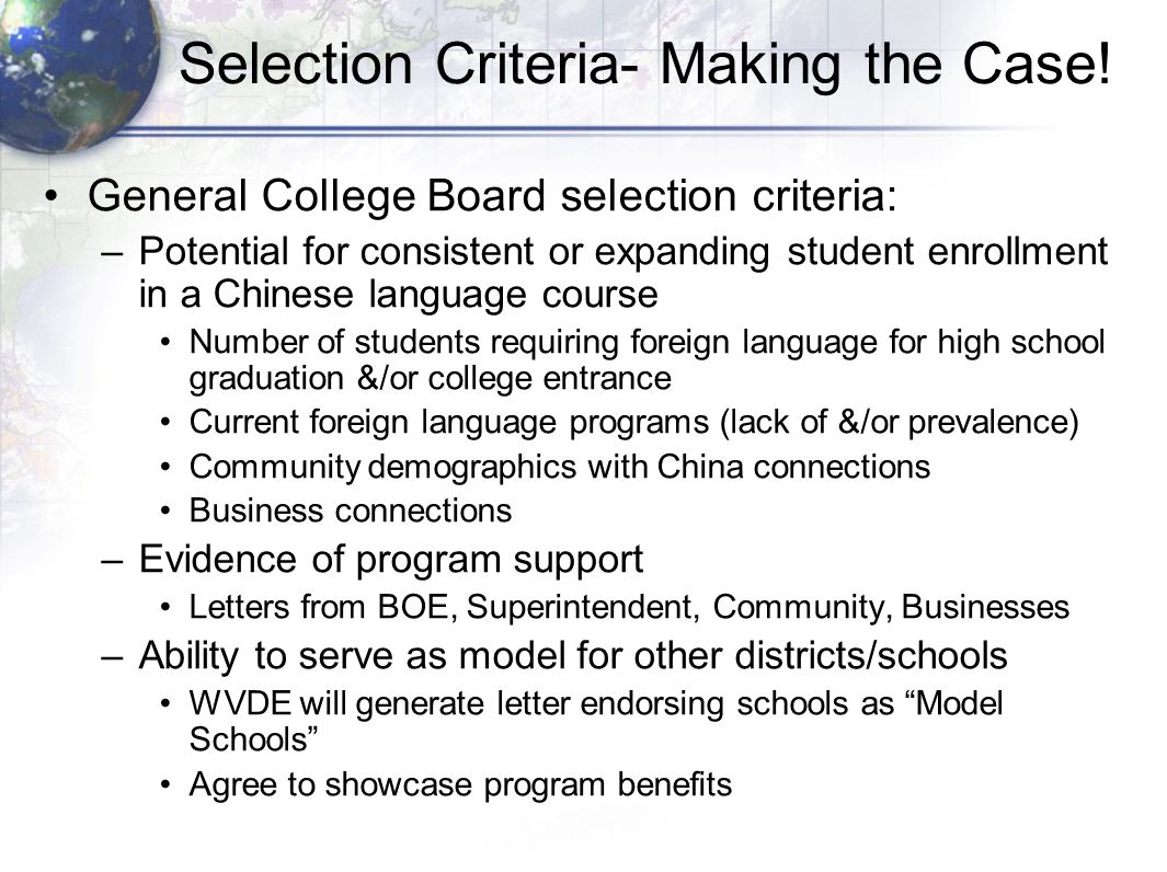 Selection Criteria- Making the Case! General College Board selection criteria: –Potential for consistent or expanding student enrollment in a Chinese