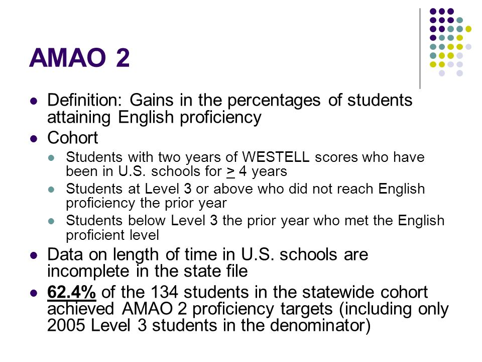 AMAO 2 Definition: Gains in the percentages of students attaining English proficiency Cohort Students with two years of WESTELL scores who have been in U.S.