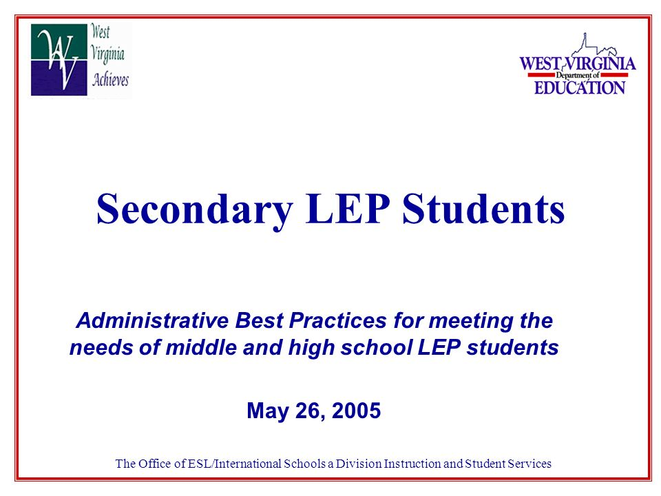 Secondary LEP Students Administrative Best Practices for meeting the needs of middle and high school LEP students May 26, 2005 The Office of ESL/International Schools a Division Instruction and Student Services