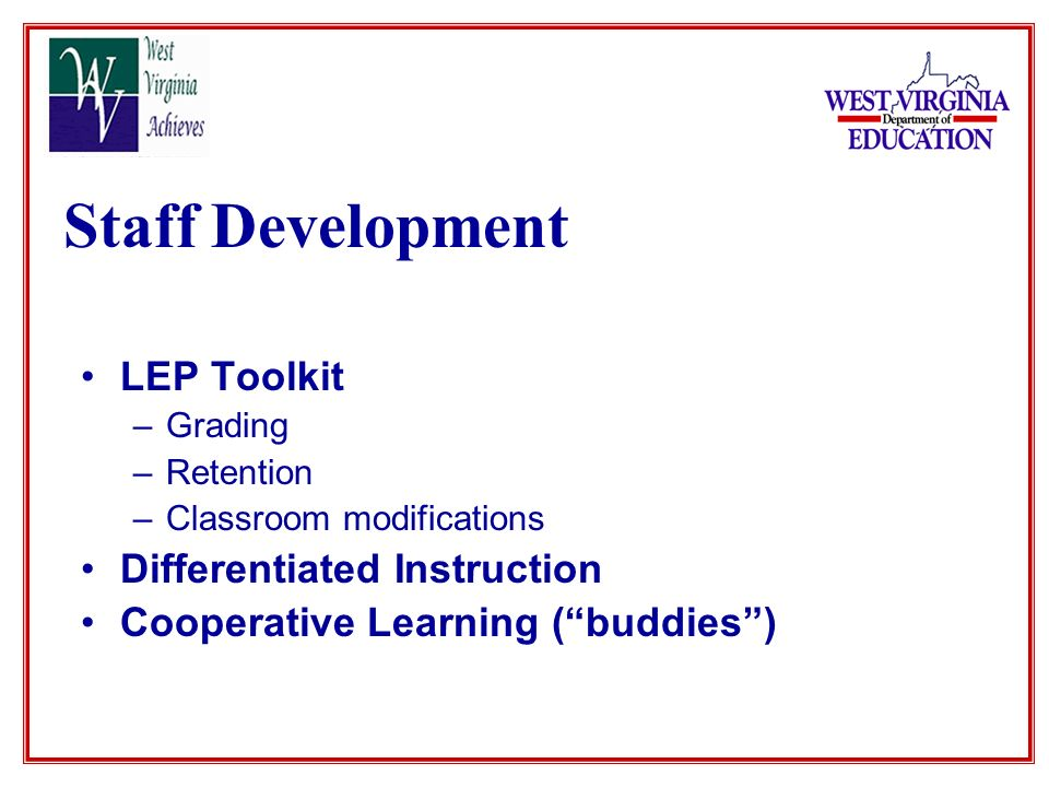 Staff Development LEP Toolkit –Grading –Retention –Classroom modifications Differentiated Instruction Cooperative Learning (buddies)