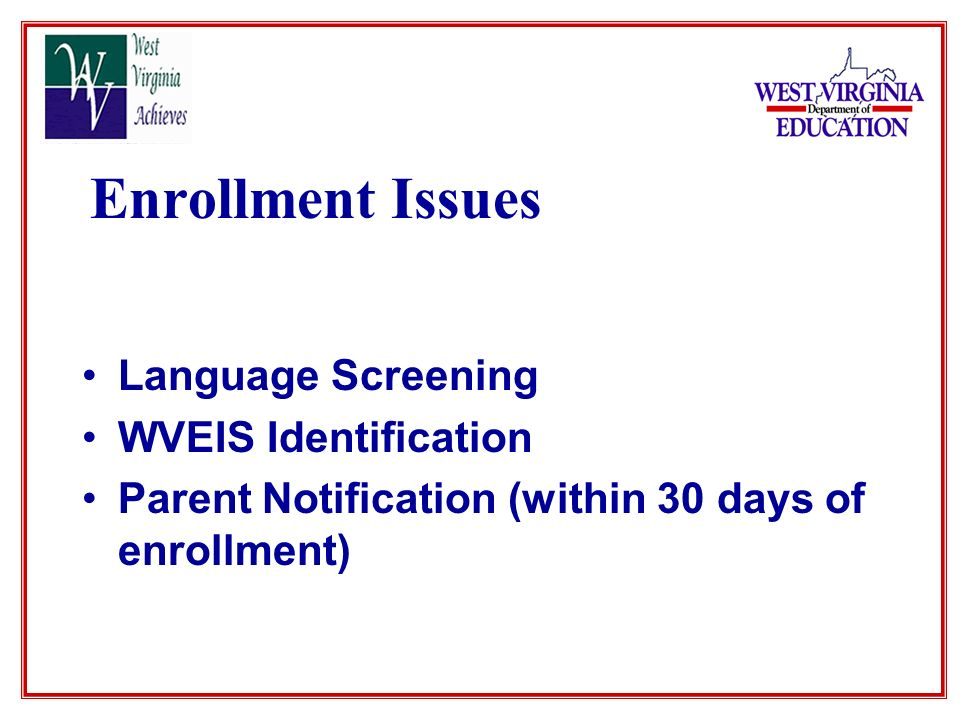 Enrollment Issues Language Screening WVEIS Identification Parent Notification (within 30 days of enrollment)