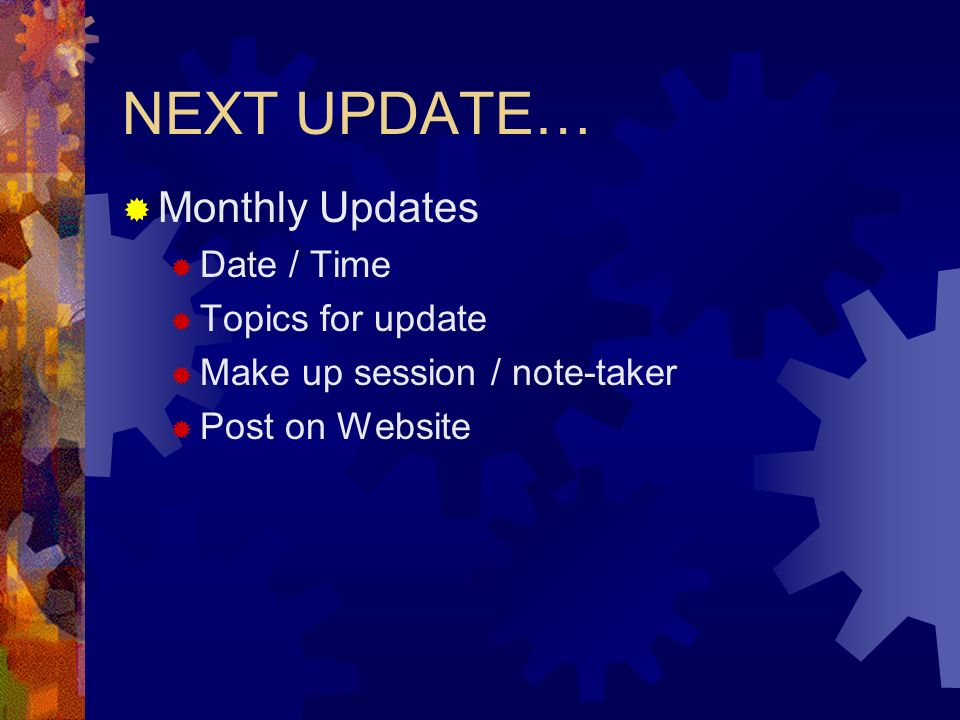 NEXT UPDATE… Monthly Updates Date / Time Topics for update Make up session / note-taker Post on Website