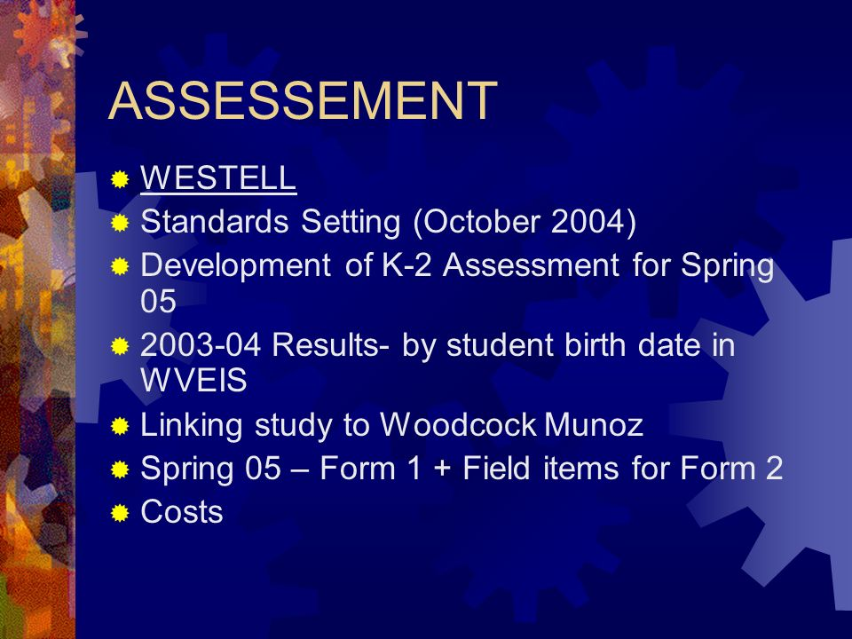 ASSESSEMENT WESTELL Standards Setting (October 2004) Development of K-2 Assessment for Spring 05 2003-04 Results- by student birth date in WVEIS Linking study to Woodcock Munoz Spring 05 – Form 1 + Field items for Form 2 Costs